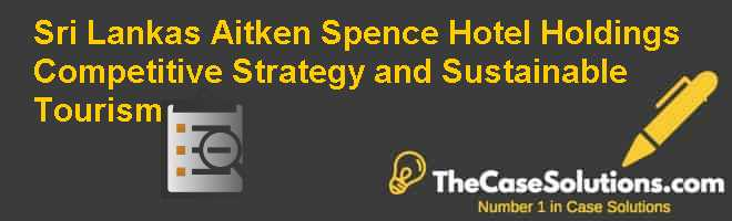 Sri Lanka's Aitken Spence Hotel Holdings: Competitive Strategy and Sustainable Tourism Case Solution