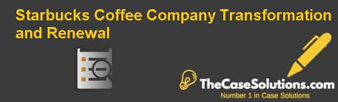 Starbucks Coffee Company: Transformation and Renewal Case Solution