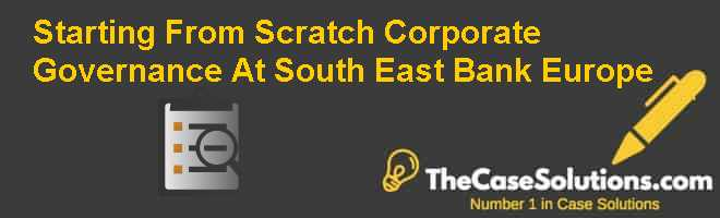 Starting From Scratch: Corporate Governance At South East Bank Europe Case Solution