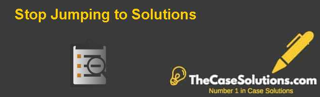 Stop Jumping to Solutions! Case Solution