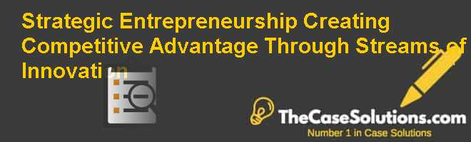 Strategic Entrepreneurship: Creating Competitive Advantage Through Streams of Innovation Case Solution