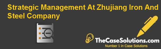 Strategic Management At Zhujiang Iron And Steel Company Case Solution