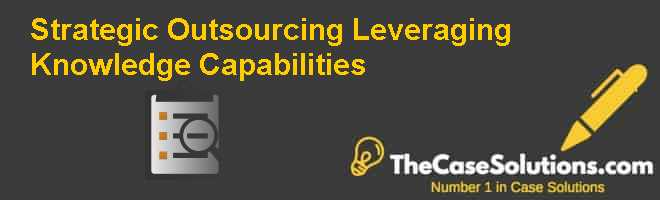 Strategic Outsourcing: Leveraging Knowledge Capabilities Case Solution
