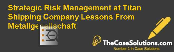 Strategic Risk Management at Titan Shipping Company: Lessons From Metallgesellschaft Case Solution