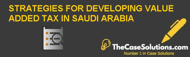 STRATEGIES FOR DEVELOPING VALUE ADDED TAX IN SAUDI ARABIA Case Solution
