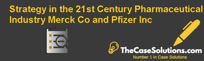 Strategy in the 21st Century Pharmaceutical Industry: Merck & Co. and Pfizer Inc. Case Solution