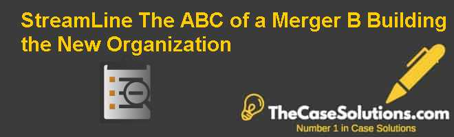 StreamLine – The ABC of a Merger (B): Building the New Organization Case Solution