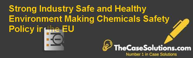 Strong Industry, Safe and Healthy Environment? Making Chemicals Safety Policy in the EU Case Solution