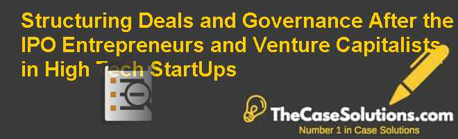 Structuring Deals and Governance After the IPO: Entrepreneurs and Venture Capitalists in High Tech Start-Ups Case Solution