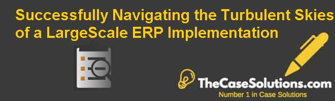 Successfully Navigating the Turbulent Skies of a Large-Scale ERP Implementation Case Solution