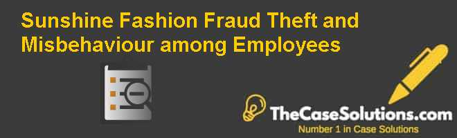 Sunshine Fashion: Fraud, Theft and Misbehaviour among Employees Case Solution