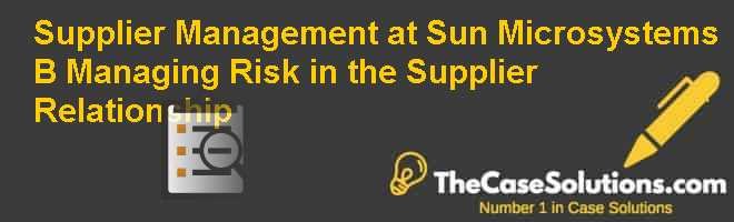 Supplier Management at Sun Microsystems (B):  Managing Risk in the Supplier Relationship Case Solution