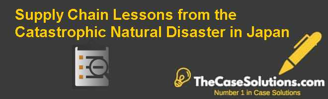 Supply chain lessons from the catastrophic natural disaster in Japan Case Solution