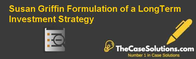 Susan Griffin: Formulation of a Long-Term Investment Strategy Case Solution
