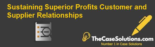 Sustaining Superior Profits: Customer and Supplier Relationships Case Solution