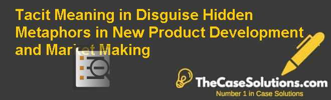Tacit Meaning in Disguise: Hidden Metaphors in New Product Development and Market Making Case Solution