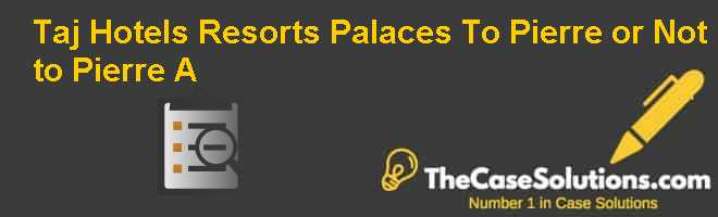 Taj Hotels, Resorts & Palaces: To Pierre or Not to Pierre? (A) Case Solution