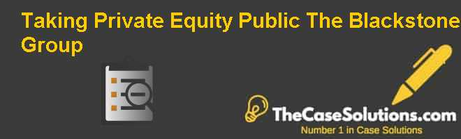 Taking Private Equity Public: The Blackstone Group Case Solution
