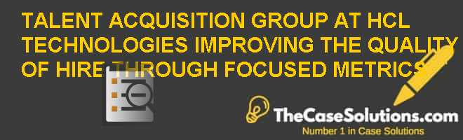 Talent Acquisition Group at HCL Technologies: Improving the Quality of Hire through Focused Metrics Case Solution