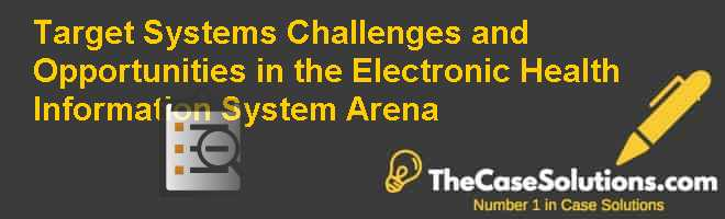 Target Systems: Challenges and Opportunities in the Electronic Health Information System Arena Case Solution