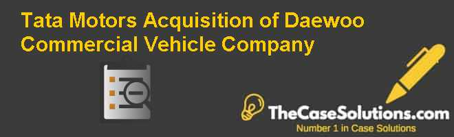 Tata Motors Acquisition of Daewoo Commercial Vehicle Company Case Solution