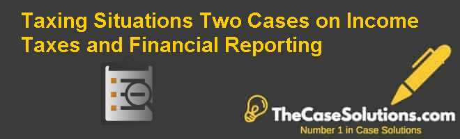 Taxing Situations: Two Cases on Income Taxes and Financial Reporting Case Solution