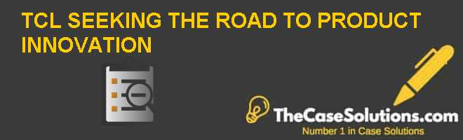 TCL: SEEKING THE ROAD TO PRODUCT INNOVATION Case Solution