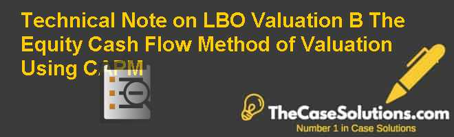 Technical Note on LBO Valuation (B): The Equity Cash Flow Method of Valuation Using CAPM Case Solution