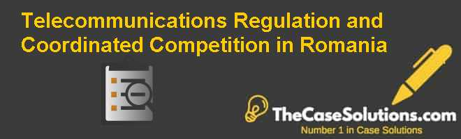 Telecommunications Regulation and Coordinated Competition in Romania Case Solution