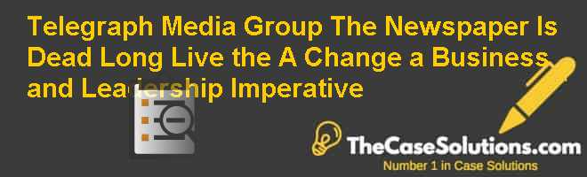 Telegraph Media Group: The Newspaper Is Dead, Long Live the… (A), Change, a Business and Leadership Imperative Case Solution