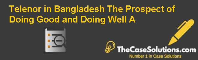 Telenor in Bangladesh : The Prospect of Doing Good and Doing Well? (A) Case Solution