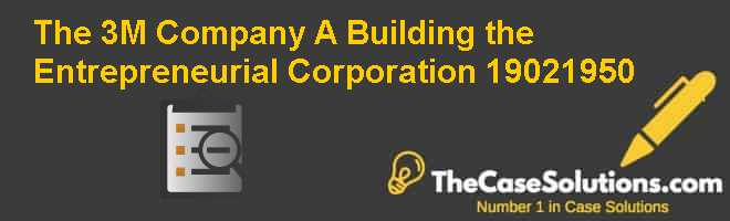 The 3M Company (A): Building the Entrepreneurial Corporation (1902-1950) Case Solution