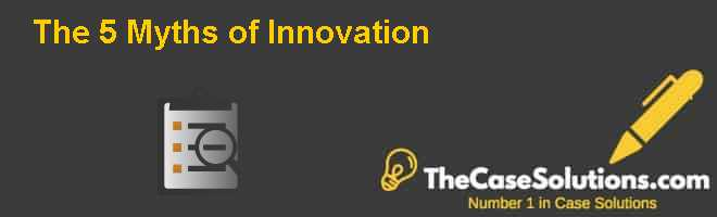 The 5 Myths of Innovation Case Solution