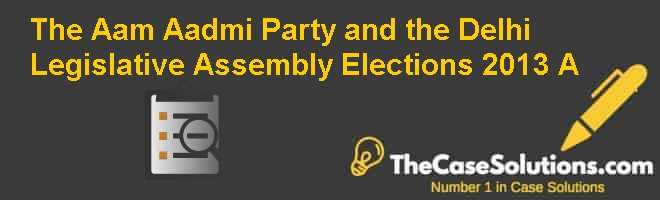 The Aam Aadmi Party and the Delhi Legislative Assembly Elections, 2013 (A) Case Solution
