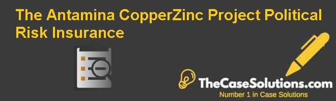 The Antamina Copper-Zinc Project: Political Risk Insurance Case Solution