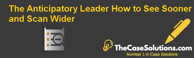 The Anticipatory Leader: How to See Sooner and Scan Wider Case Solution