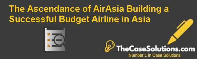The Ascendance of AirAsia: Building a Successful Budget Airline in Asia Case Solution