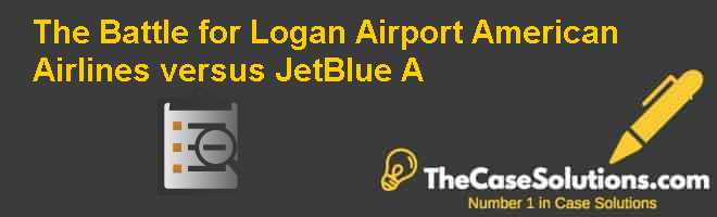 The Battle for Logan Airport: American Airlines versus JetBlue (A) Case Solution
