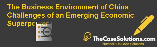 The Business Environment of China: Challenges of an Emerging Economic Superpower Case Solution