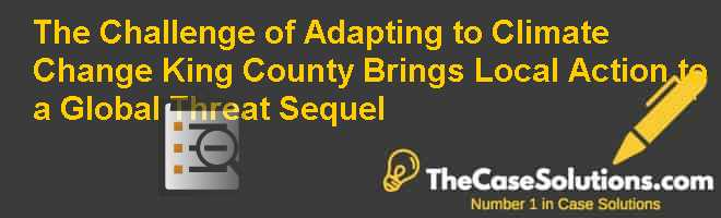 The Challenge of Adapting to Climate Change: King County Brings Local Action to a Global Threat: Sequel Case Solution