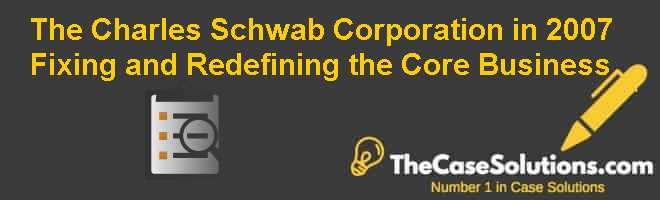 The Charles Schwab Corporation in 2007: Fixing and Redefining the Core Business Case Solution