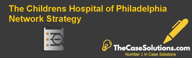 The Childrens Hospital of Philadelphia: Network Strategy Case Solution