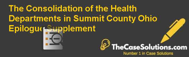 The Consolidation of the Health Departments in Summit County, Ohio Epilogue Supplement Case Solution