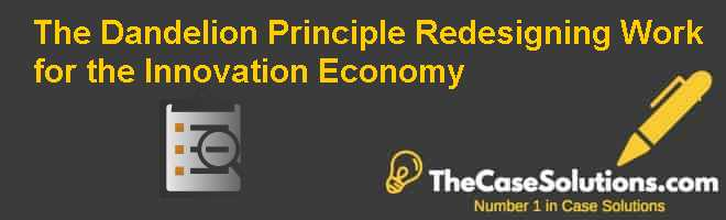 The Dandelion Principle: Redesigning Work for the Innovation Economy Case Solution