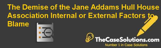 The Demise of the Jane Addams Hull House Association: Internal or External Factors to Blame? Case Solution