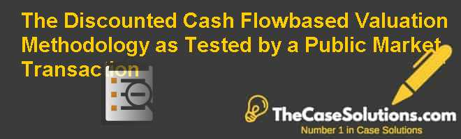 The Discounted Cash Flow-based Valuation Methodology as Tested by a Public Market Transaction Case Solution