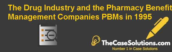 The Drug Industry and the Pharmacy Benefit Management Companies (PBMs) in 1995 Case Solution