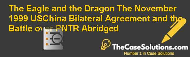 The Eagle and the Dragon: The November 1999 US-China Bilateral Agreement and the Battle over PNTR Abridged Case Solution