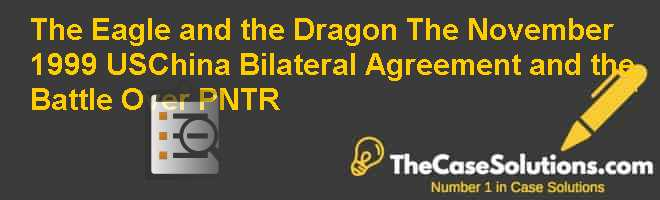 The Eagle and the Dragon: The November 1999 US-China Bilateral Agreement and the Battle Over PNTR Case Solution