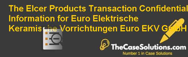 The Elcer Products Transaction: Confidential Information for Euro Elektrische Keramische Vorrichtungen (Euro EKV) GmbH Case Solution